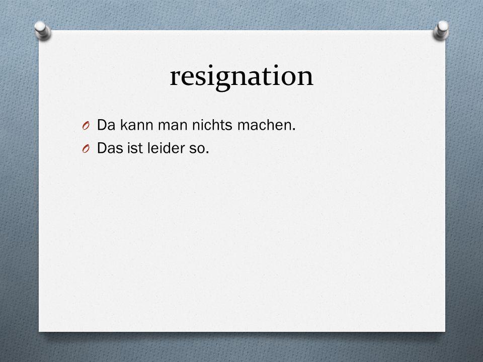 resignation O Da kann man nichts machen. O Das ist leider so.