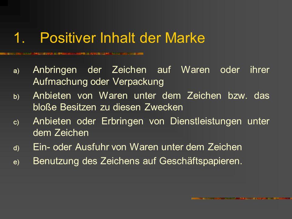 1.Positiver Inhalt der Marke a) Anbringen der Zeichen auf Waren oder ihrer Aufmachung oder Verpackung b) Anbieten von Waren unter dem Zeichen bzw.