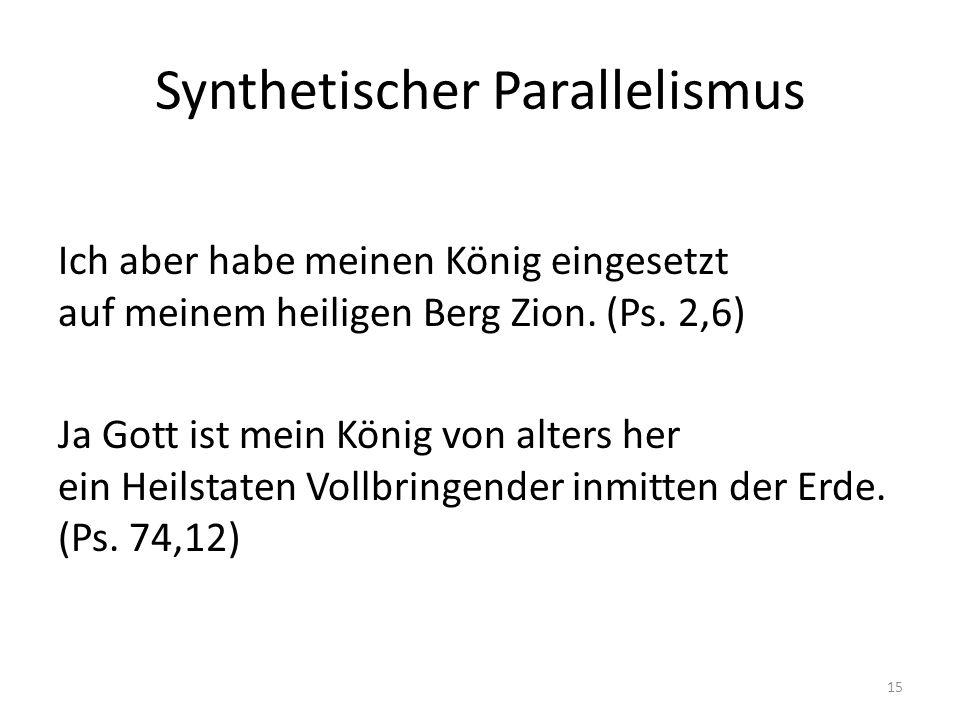 Synthetischer Parallelismus Ich aber habe meinen König eingesetzt auf meinem heiligen Berg Zion. (Ps. 2,6) Ja Gott ist mein König von alters her ein H