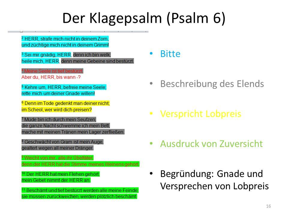 Der Klagepsalm (Psalm 6) Bitte Beschreibung des Elends Verspricht Lobpreis Ausdruck von Zuversicht Begründung: Gnade und Versprechen von Lobpreis 16