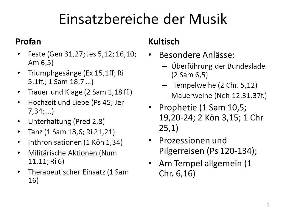 Einsatzbereiche der Musik Profan Feste (Gen 31,27; Jes 5,12; 16,10; Am 6,5) Triumphgesänge (Ex 15,1ff; Ri 5,1ff.; 1 Sam 18,7 …) Trauer und Klage (2 Sa
