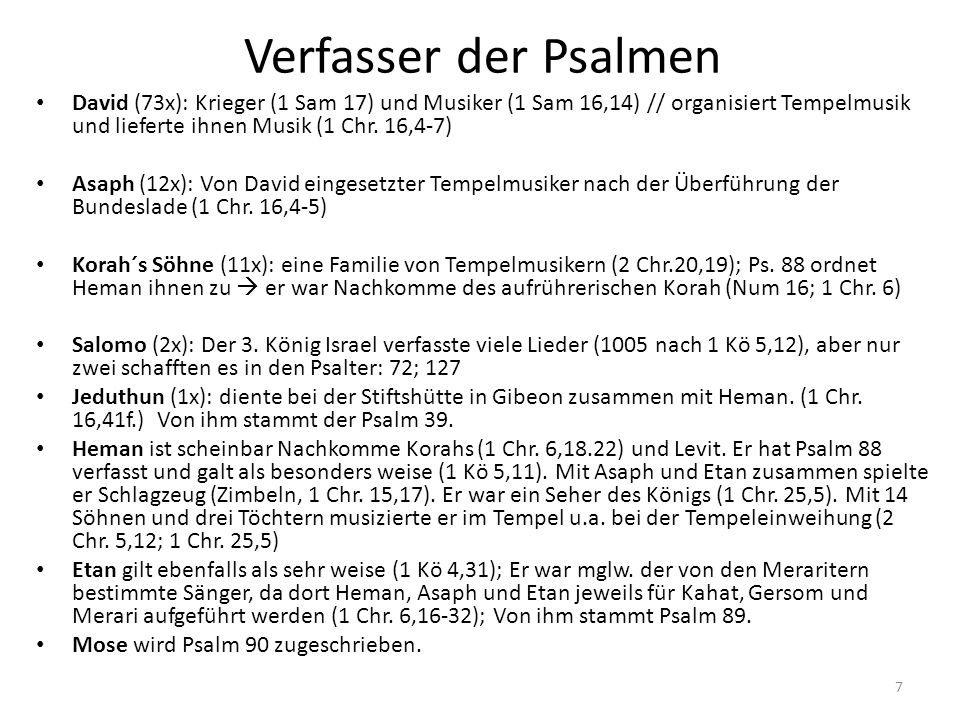Verfasser der Psalmen David (73x): Krieger (1 Sam 17) und Musiker (1 Sam 16,14) // organisiert Tempelmusik und lieferte ihnen Musik (1 Chr. 16,4-7) As