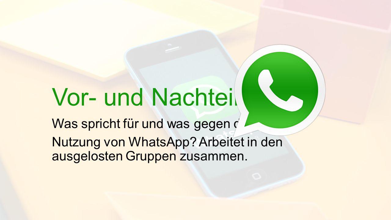 Vor- und Nachteile Was spricht für und was gegen die Nutzung von WhatsApp? Arbeitet in den ausgelosten Gruppen zusammen.