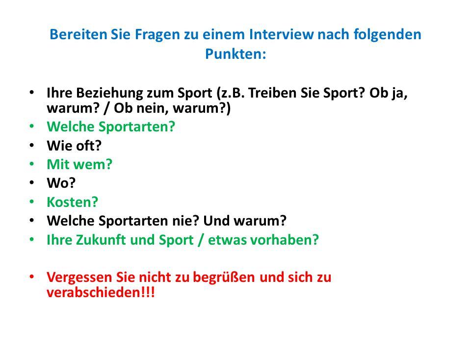 Bereiten Sie Fragen zu einem Interview nach folgenden Punkten: Ihre Beziehung zum Sport (z.B. Treiben Sie Sport? Ob ja, warum? / Ob nein, warum?) Welc