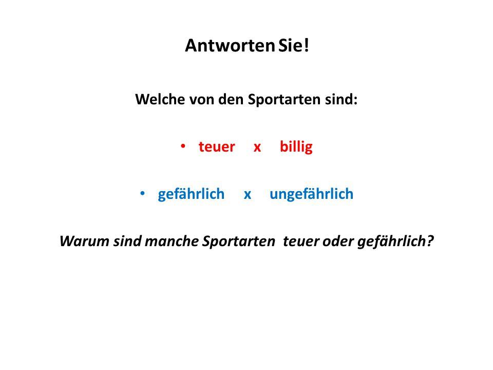 Antworten Sie! Welche von den Sportarten sind: teuer x billig gefährlich x ungefährlich Warum sind manche Sportarten teuer oder gefährlich?