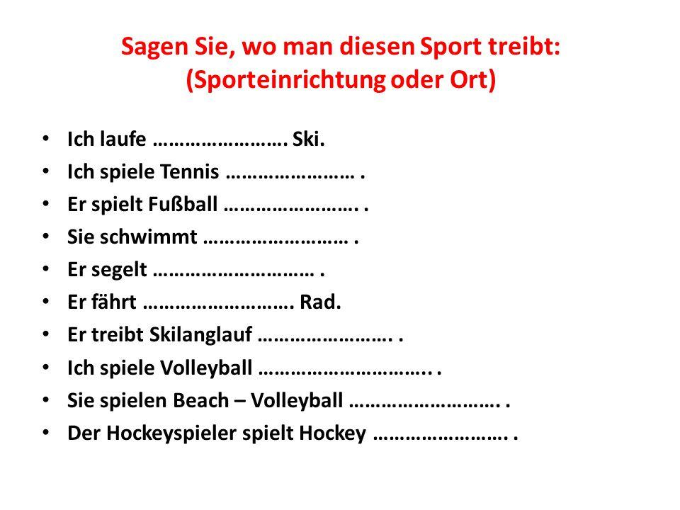 Sagen Sie, wo man diesen Sport treibt: (Sporteinrichtung oder Ort) Ich laufe ……………………. Ski. Ich spiele Tennis ……………………. Er spielt Fußball …………………….. S