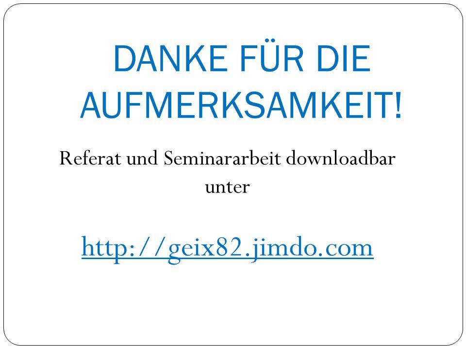DANKE FÜR DIE AUFMERKSAMKEIT! Referat und Seminararbeit downloadbar unter http://geix82.jimdo.com