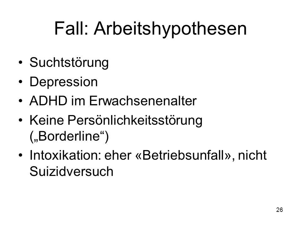 """Fall: Arbeitshypothesen Suchtstörung Depression ADHD im Erwachsenenalter Keine Persönlichkeitsstörung (""""Borderline"""") Intoxikation: eher «Betriebsunfal"""