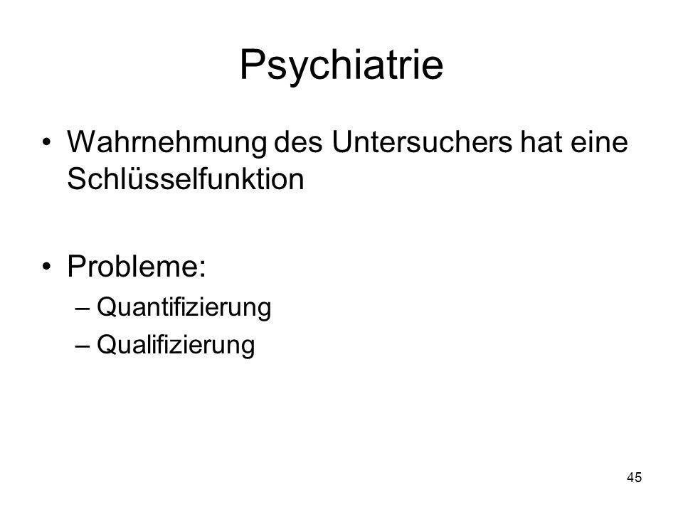Psychiatrie Wahrnehmung des Untersuchers hat eine Schlüsselfunktion Probleme: –Quantifizierung –Qualifizierung 45