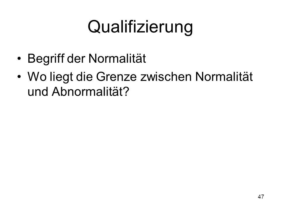 Qualifizierung Begriff der Normalität Wo liegt die Grenze zwischen Normalität und Abnormalität? 47