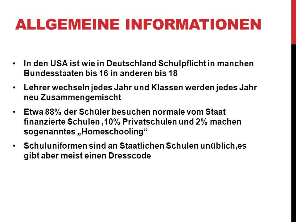 """ALLGEMEINE INFORMATIONEN In den USA ist wie in Deutschland Schulpflicht in manchen Bundesstaaten bis 16 in anderen bis 18 Lehrer wechseln jedes Jahr und Klassen werden jedes Jahr neu Zusammengemischt Etwa 88% der Schüler besuchen normale vom Staat finanzierte Schulen,10% Privatschulen und 2% machen sogenanntes """"Homeschooling Schuluniformen sind an Staatlichen Schulen unüblich,es gibt aber meist einen Dresscode"""