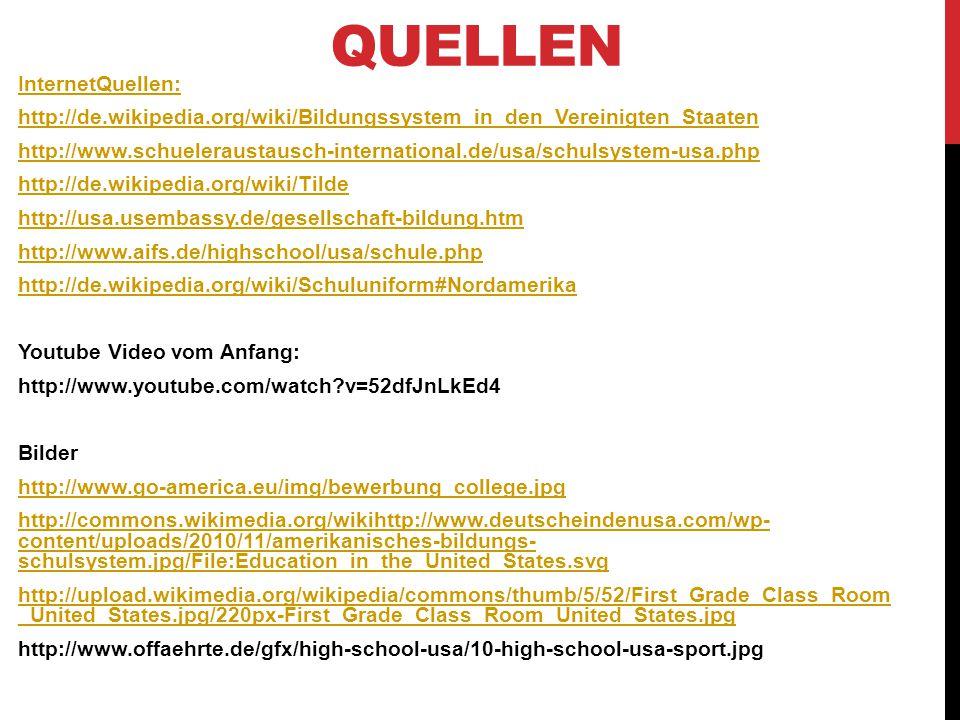 QUELLEN InternetQuellen: http://de.wikipedia.org/wiki/Bildungssystem_in_den_Vereinigten_Staaten http://www.schueleraustausch-international.de/usa/schulsystem-usa.php http://de.wikipedia.org/wiki/Tilde http://usa.usembassy.de/gesellschaft-bildung.htm http://www.aifs.de/highschool/usa/schule.php http://de.wikipedia.org/wiki/Schuluniform#Nordamerika Youtube Video vom Anfang: http://www.youtube.com/watch?v=52dfJnLkEd4 Bilder http://www.go-america.eu/img/bewerbung_college.jpg http://commons.wikimedia.org/wikihttp://www.deutscheindenusa.com/wp- content/uploads/2010/11/amerikanisches-bildungs- schulsystem.jpg/File:Education_in_the_United_States.svg http://upload.wikimedia.org/wikipedia/commons/thumb/5/52/First_Grade_Class_Room _United_States.jpg/220px-First_Grade_Class_Room_United_States.jpg http://www.offaehrte.de/gfx/high-school-usa/10-high-school-usa-sport.jpg