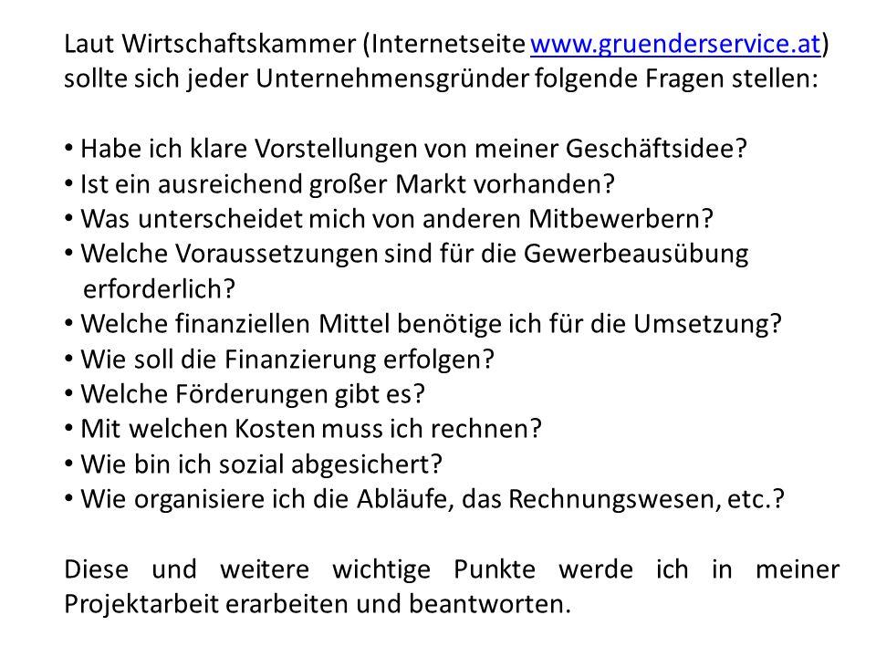 Laut Wirtschaftskammer (Internetseite www.gruenderservice.at) sollte sich jeder Unternehmensgründer folgende Fragen stellen:www.gruenderservice.at Habe ich klare Vorstellungen von meiner Geschäftsidee.