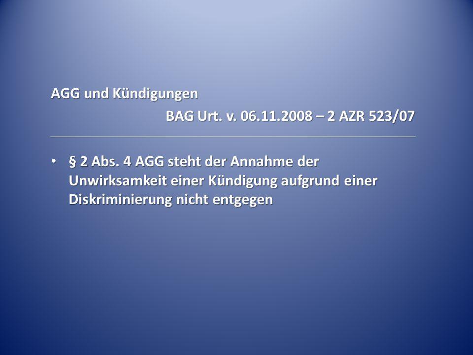 AGG und Kündigungen BAG Urt. v. 06.11.2008 – 2 AZR 523/07 § 2 Abs. 4 AGG steht der Annahme der Unwirksamkeit einer Kündigung aufgrund einer Diskrimini