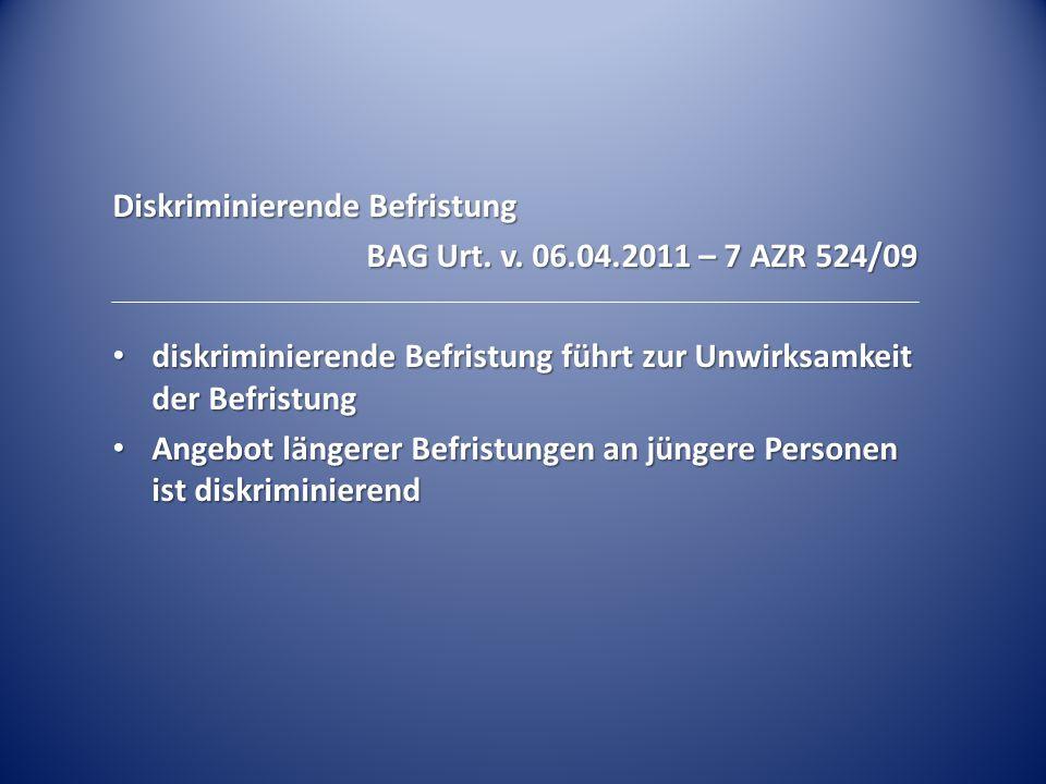 Diskriminierende Befristung BAG Urt. v. 06.04.2011 – 7 AZR 524/09 diskriminierende Befristung führt zur Unwirksamkeit der Befristung diskriminierende