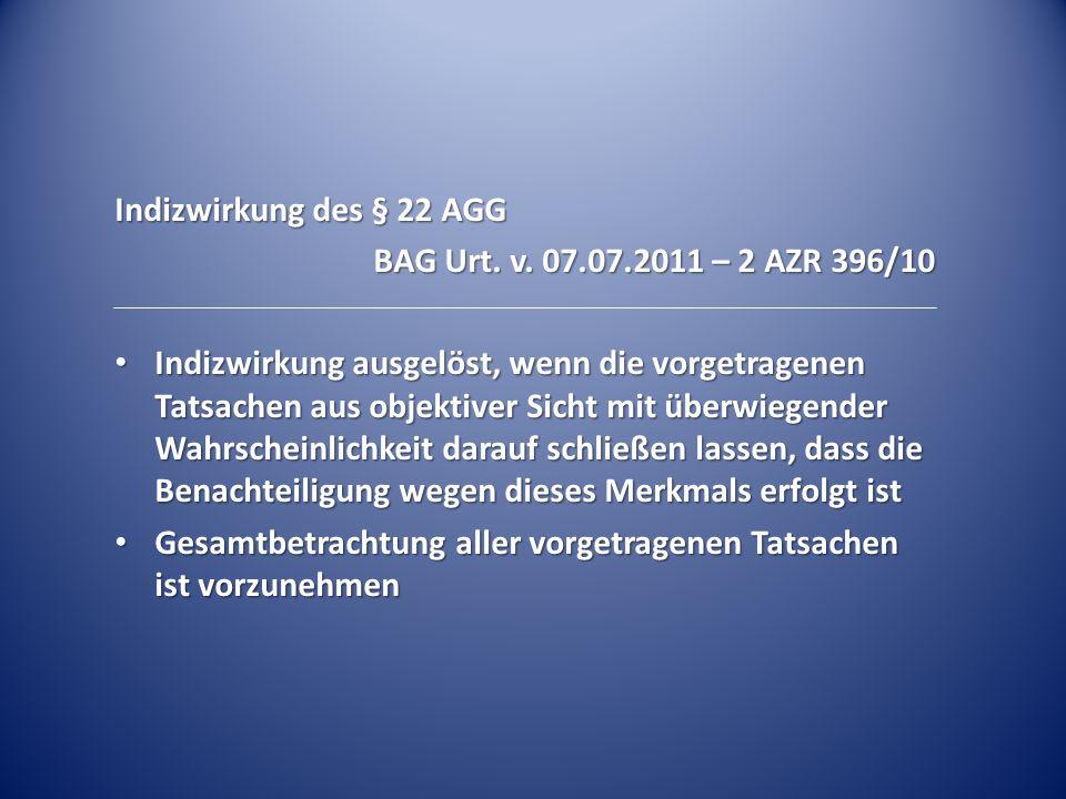 Indizwirkung des § 22 AGG BAG Urt. v. 07.07.2011 – 2 AZR 396/10 Indizwirkung ausgelöst, wenn die vorgetragenen Tatsachen aus objektiver Sicht mit über