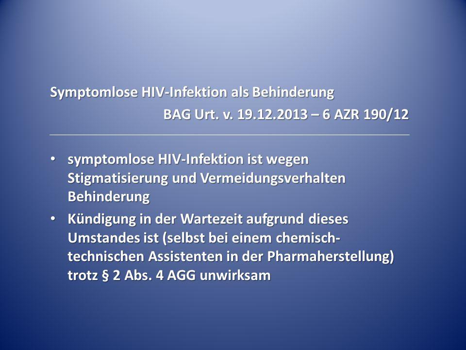 Symptomlose HIV-Infektion als Behinderung BAG Urt. v. 19.12.2013 – 6 AZR 190/12 symptomlose HIV-Infektion ist wegen Stigmatisierung und Vermeidungsver