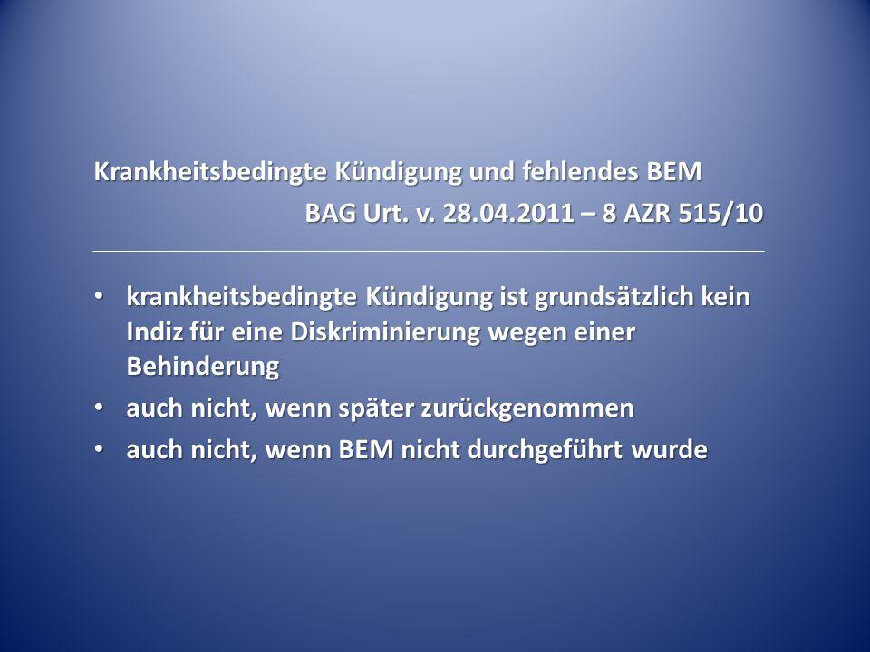 Krankheitsbedingte Kündigung und fehlendes BEM BAG Urt. v. 28.04.2011 – 8 AZR 515/10 krankheitsbedingte Kündigung ist grundsätzlich kein Indiz für ein