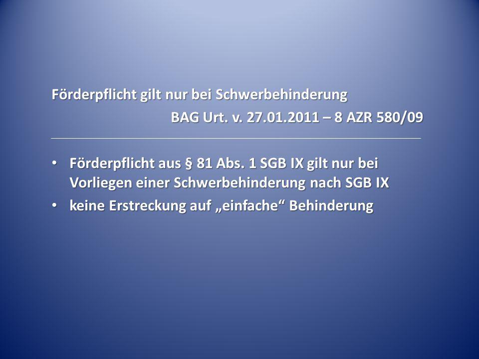 Förderpflicht gilt nur bei Schwerbehinderung BAG Urt. v. 27.01.2011 – 8 AZR 580/09 Förderpflicht aus § 81 Abs. 1 SGB IX gilt nur bei Vorliegen einer S