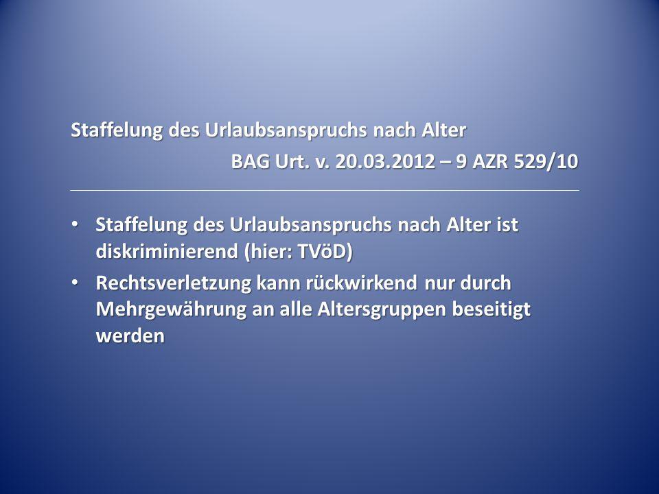 Staffelung des Urlaubsanspruchs nach Alter BAG Urt. v. 20.03.2012 – 9 AZR 529/10 Staffelung des Urlaubsanspruchs nach Alter ist diskriminierend (hier: