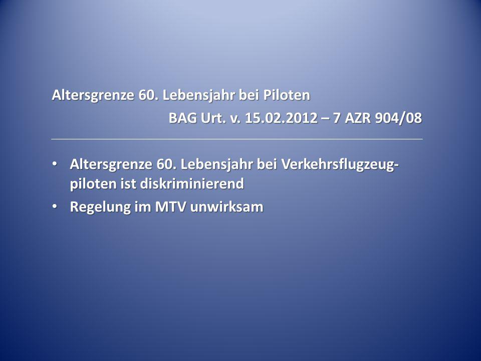 Altersgrenze 60. Lebensjahr bei Piloten BAG Urt. v. 15.02.2012 – 7 AZR 904/08 Altersgrenze 60. Lebensjahr bei Verkehrsflugzeug- piloten ist diskrimini