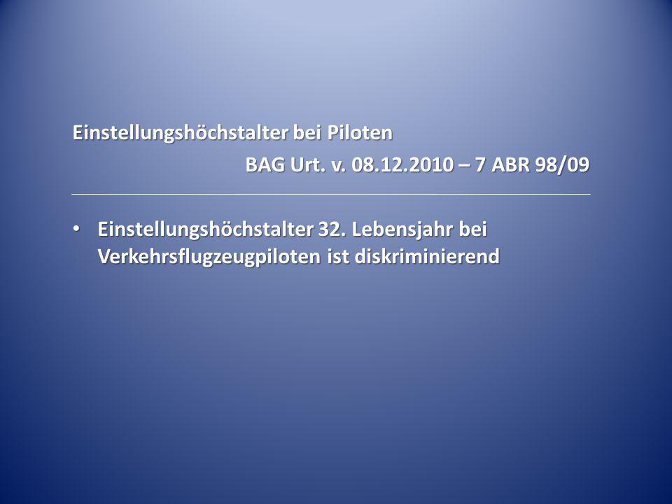 Einstellungshöchstalter bei Piloten BAG Urt. v. 08.12.2010 – 7 ABR 98/09 Einstellungshöchstalter 32. Lebensjahr bei Verkehrsflugzeugpiloten ist diskri