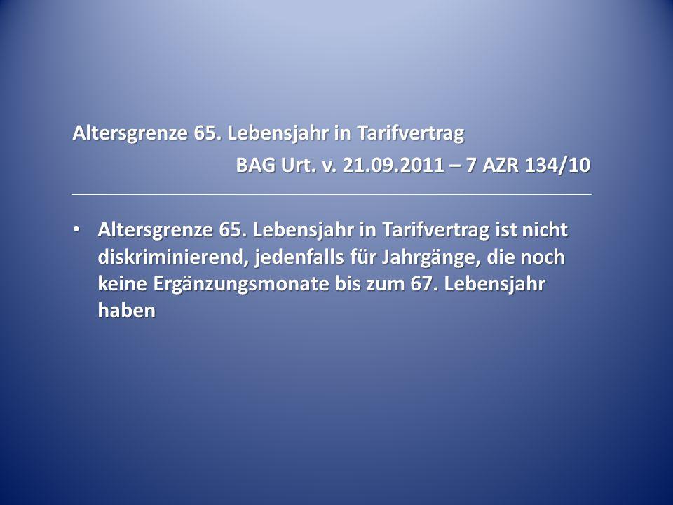 Altersgrenze 65. Lebensjahr in Tarifvertrag BAG Urt. v. 21.09.2011 – 7 AZR 134/10 Altersgrenze 65. Lebensjahr in Tarifvertrag ist nicht diskriminieren