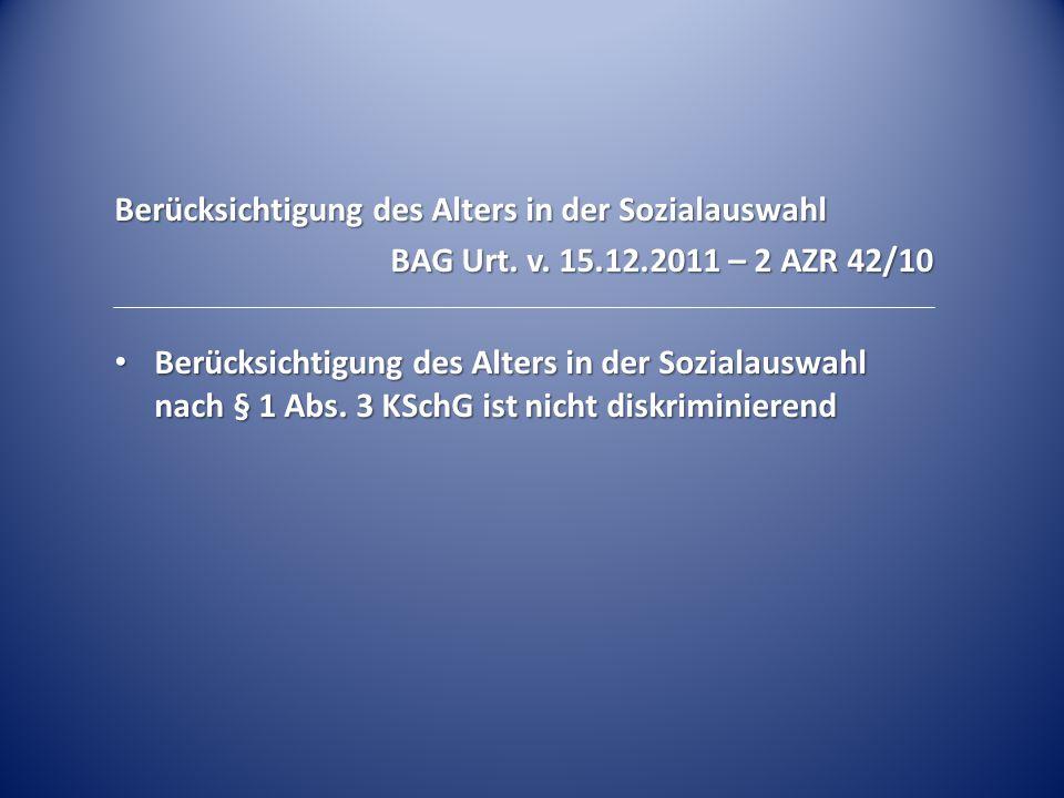 Berücksichtigung des Alters in der Sozialauswahl BAG Urt. v. 15.12.2011 – 2 AZR 42/10 Berücksichtigung des Alters in der Sozialauswahl nach § 1 Abs. 3