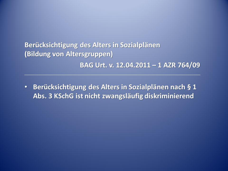 Berücksichtigung des Alters in Sozialplänen (Bildung von Altersgruppen) BAG Urt. v. 12.04.2011 – 1 AZR 764/09 Berücksichtigung des Alters in Sozialplä