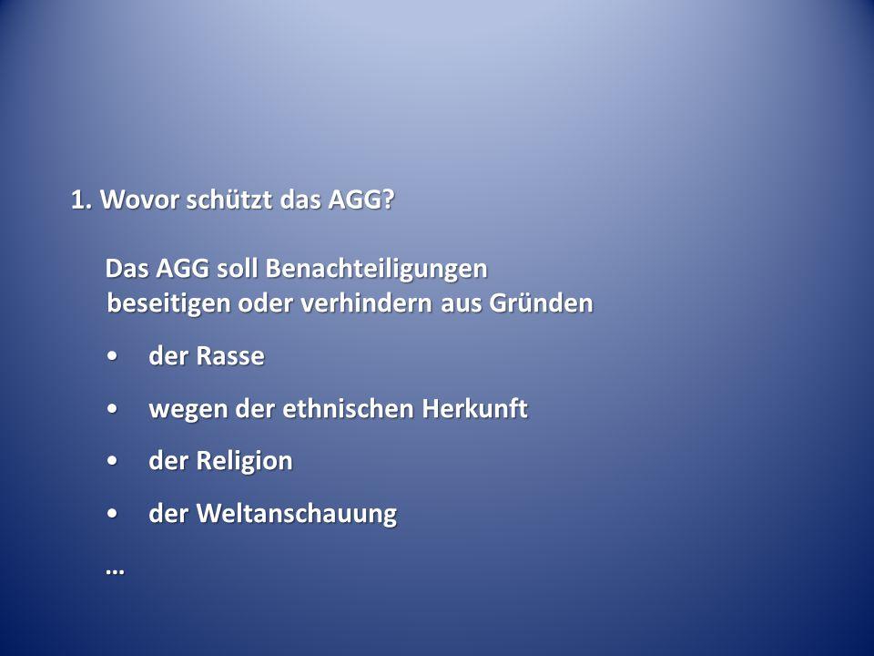 1. Wovor schützt das AGG? Das AGG soll Benachteiligungen beseitigen oder verhindern aus Gründen der Rasseder Rasse wegen der ethnischen Herkunftwegen