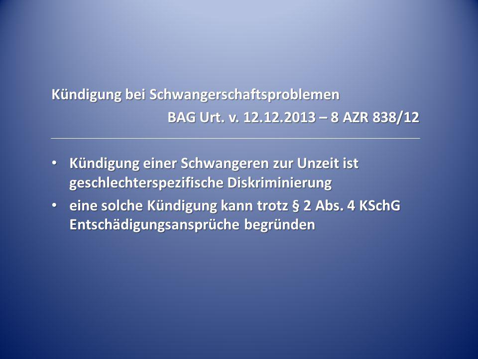 Kündigung bei Schwangerschaftsproblemen BAG Urt. v. 12.12.2013 – 8 AZR 838/12 Kündigung einer Schwangeren zur Unzeit ist geschlechterspezifische Diskr