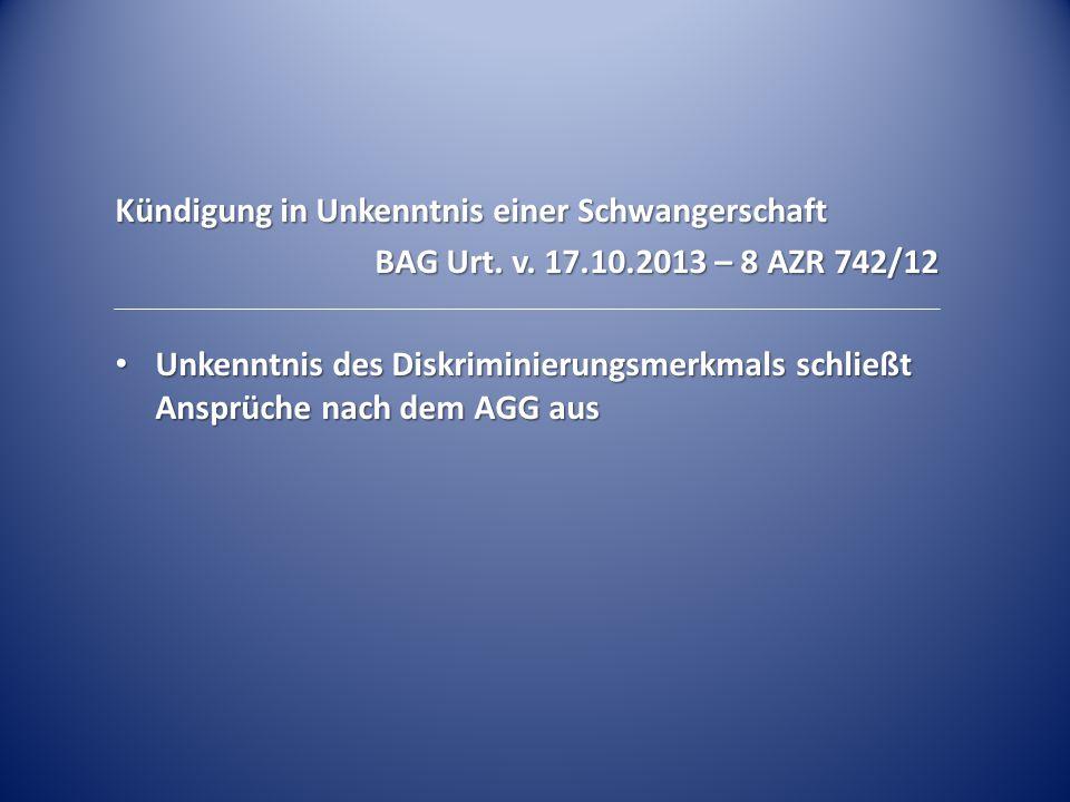 Kündigung in Unkenntnis einer Schwangerschaft BAG Urt. v. 17.10.2013 – 8 AZR 742/12 Unkenntnis des Diskriminierungsmerkmals schließt Ansprüche nach de