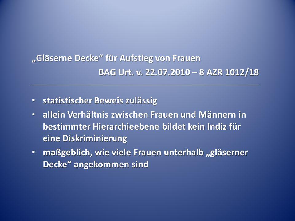 """""""Gläserne Decke"""" für Aufstieg von Frauen BAG Urt. v. 22.07.2010 – 8 AZR 1012/18 statistischer Beweis zulässig statistischer Beweis zulässig allein Ver"""