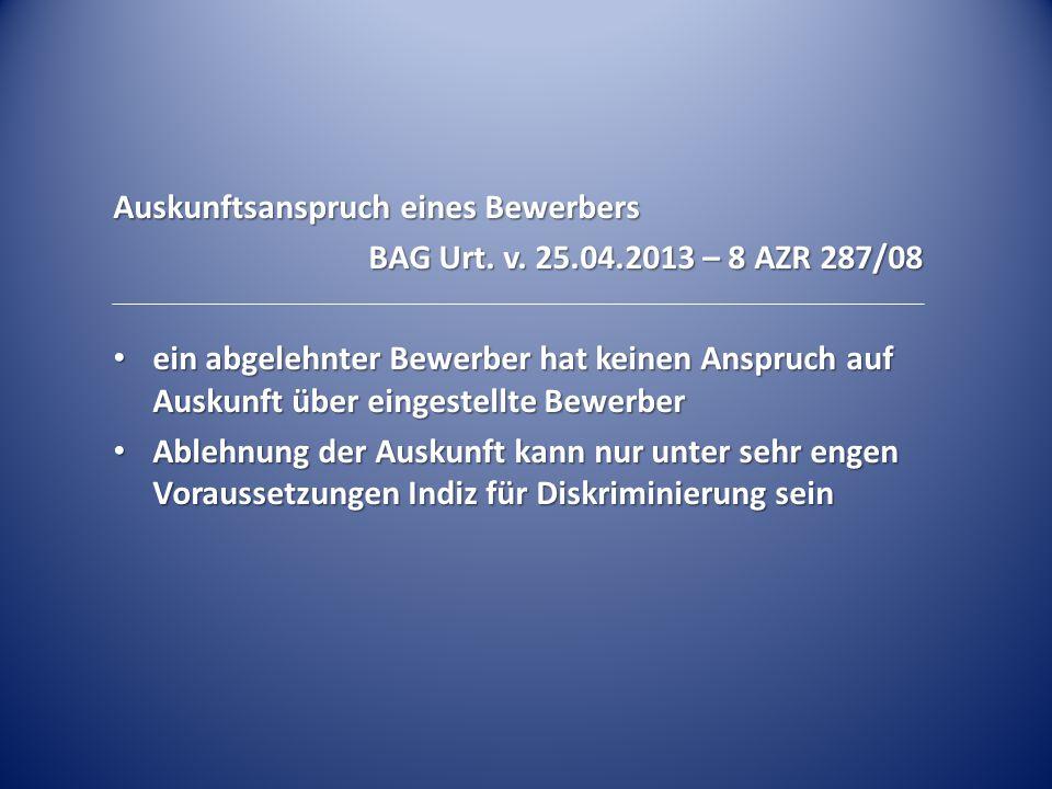 Auskunftsanspruch eines Bewerbers BAG Urt. v. 25.04.2013 – 8 AZR 287/08 ein abgelehnter Bewerber hat keinen Anspruch auf Auskunft über eingestellte Be