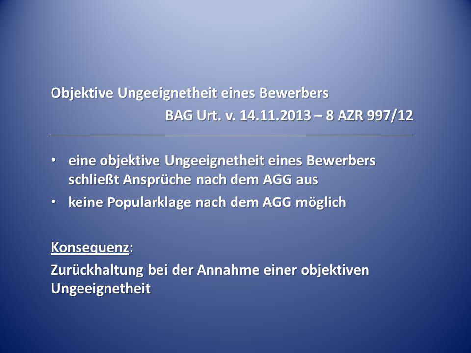 Objektive Ungeeignetheit eines Bewerbers BAG Urt. v. 14.11.2013 – 8 AZR 997/12 eine objektive Ungeeignetheit eines Bewerbers schließt Ansprüche nach d