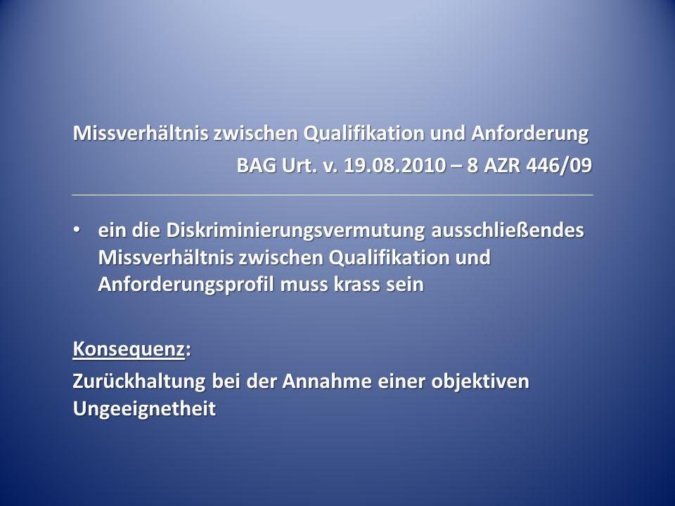 Missverhältnis zwischen Qualifikation und Anforderung BAG Urt. v. 19.08.2010 – 8 AZR 446/09 ein die Diskriminierungsvermutung ausschließendes Missverh