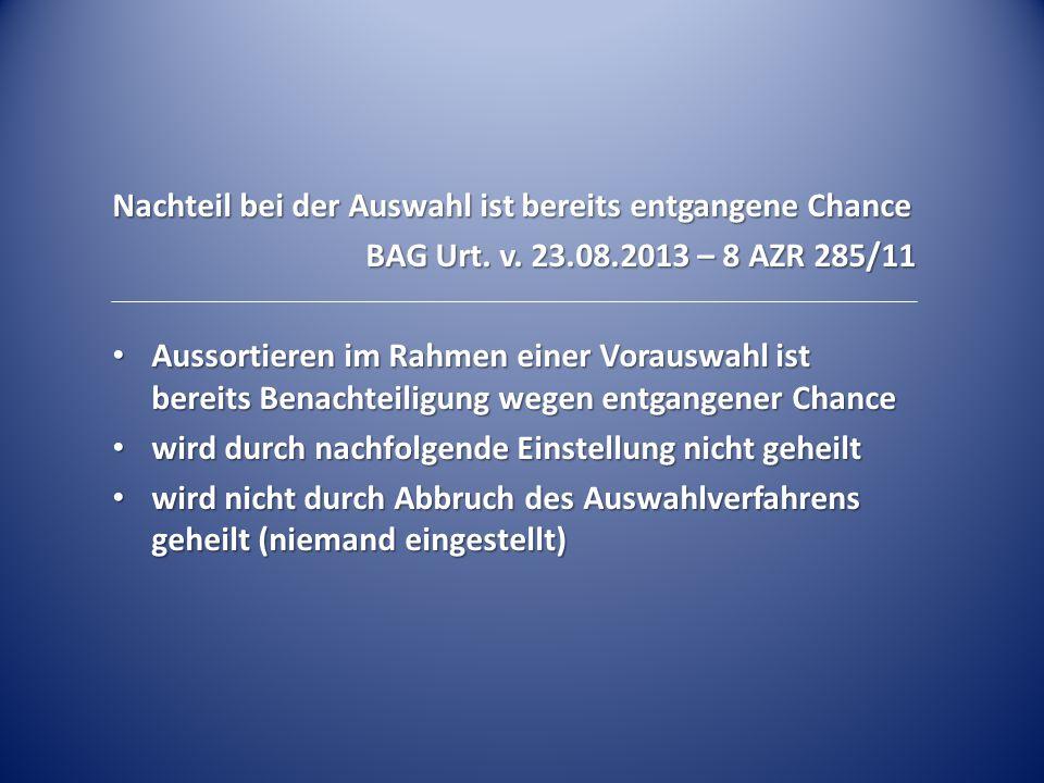 Nachteil bei der Auswahl ist bereits entgangene Chance BAG Urt. v. 23.08.2013 – 8 AZR 285/11 Aussortieren im Rahmen einer Vorauswahl ist bereits Benac