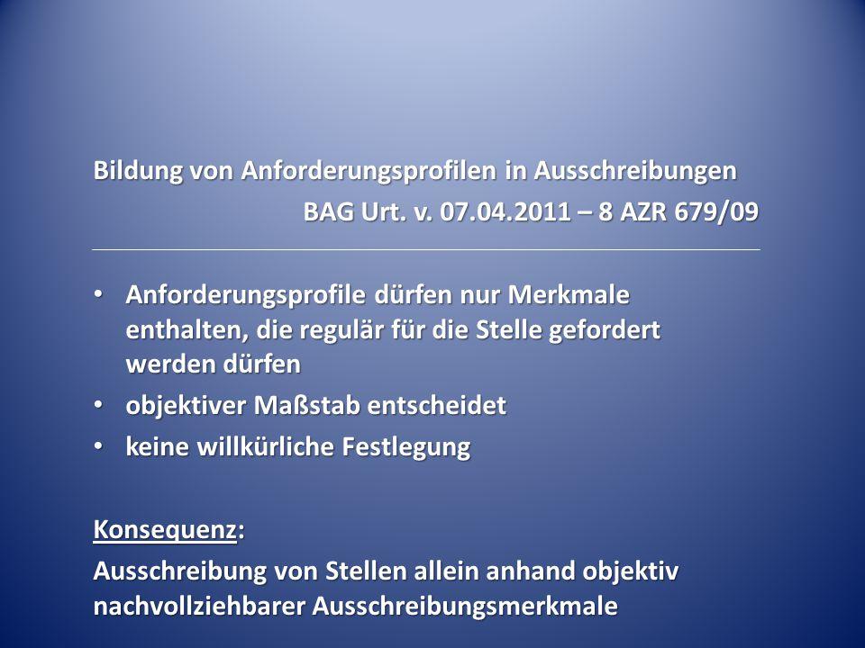 Bildung von Anforderungsprofilen in Ausschreibungen BAG Urt. v. 07.04.2011 – 8 AZR 679/09 Anforderungsprofile dürfen nur Merkmale enthalten, die regul