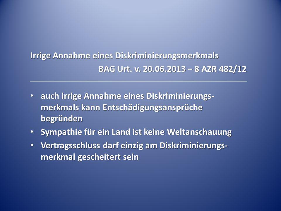 Irrige Annahme eines Diskriminierungsmerkmals BAG Urt. v. 20.06.2013 – 8 AZR 482/12 auch irrige Annahme eines Diskriminierungs- merkmals kann Entschäd