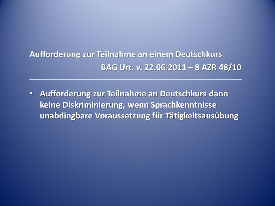 Aufforderung zur Teilnahme an einem Deutschkurs BAG Urt. v. 22.06.2011 – 8 AZR 48/10 Aufforderung zur Teilnahme an Deutschkurs dann keine Diskriminier