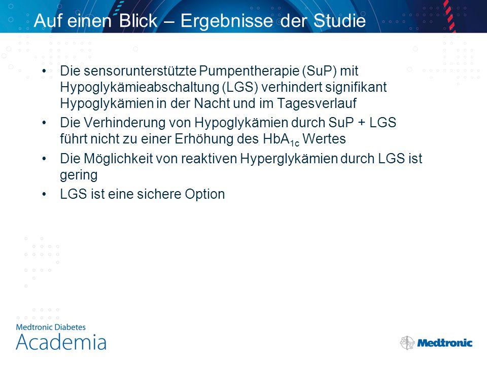 Auf einen Blick – Ergebnisse der Studie Die sensorunterstützte Pumpentherapie (SuP) mit Hypoglykämieabschaltung (LGS) verhindert signifikant Hypoglykämien in der Nacht und im Tagesverlauf Die Verhinderung von Hypoglykämien durch SuP + LGS führt nicht zu einer Erhöhung des HbA 1c Wertes Die Möglichkeit von reaktiven Hyperglykämien durch LGS ist gering LGS ist eine sichere Option