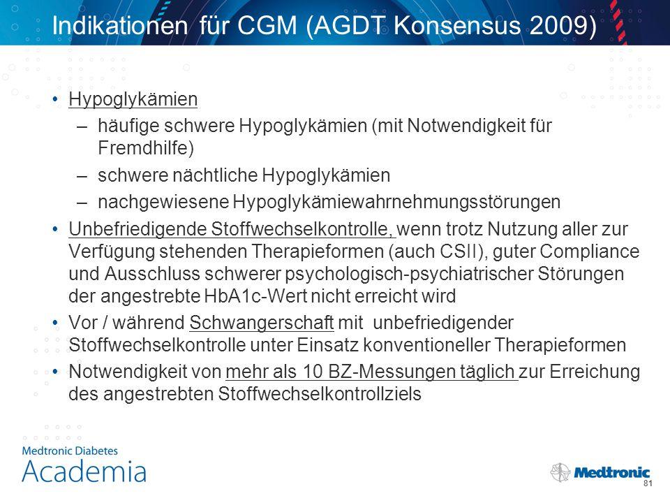 Indikationen für CGM (AGDT Konsensus 2009) Hypoglykämien –häufige schwere Hypoglykämien (mit Notwendigkeit für Fremdhilfe) –schwere nächtliche Hypoglykämien –nachgewiesene Hypoglykämiewahrnehmungsstörungen Unbefriedigende Stoffwechselkontrolle, wenn trotz Nutzung aller zur Verfügung stehenden Therapieformen (auch CSII), guter Compliance und Ausschluss schwerer psychologisch-psychiatrischer Störungen der angestrebte HbA1c-Wert nicht erreicht wird Vor / während Schwangerschaft mit unbefriedigender Stoffwechselkontrolle unter Einsatz konventioneller Therapieformen Notwendigkeit von mehr als 10 BZ-Messungen täglich zur Erreichung des angestrebten Stoffwechselkontrollziels 81