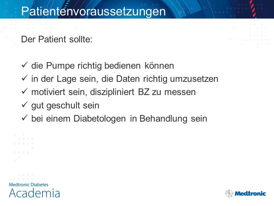 Patientenvoraussetzungen Der Patient sollte: die Pumpe richtig bedienen können in der Lage sein, die Daten richtig umzusetzen motiviert sein, diszipliniert BZ zu messen gut geschult sein bei einem Diabetologen in Behandlung sein