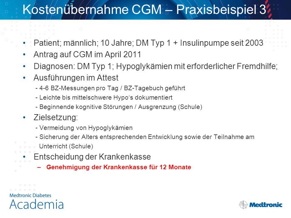 Kostenübernahme CGM – Praxisbeispiel 3 Patient; männlich; 10 Jahre; DM Typ 1 + Insulinpumpe seit 2003 Antrag auf CGM im April 2011 Diagnosen: DM Typ 1; Hypoglykämien mit erforderlicher Fremdhilfe; Ausführungen im Attest - 4-6 BZ-Messungen pro Tag / BZ-Tagebuch geführt - Leichte bis mittelschwere Hypo's dokumentiert - Beginnende kognitive Störungen / Ausgrenzung (Schule) Zielsetzung: - Vermeidung von Hypoglykämien - Sicherung der Alters entsprechenden Entwicklung sowie der Teilnahme am Unterricht (Schule) Entscheidung der Krankenkasse –Genehmigung der Krankenkasse für 12 Monate