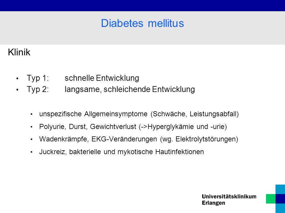 Klinik Typ 1: schnelle Entwicklung Typ 2:langsame, schleichende Entwicklung unspezifische Allgemeinsymptome (Schwäche, Leistungsabfall) Polyurie, Durst, Gewichtverlust (->Hyperglykämie und -urie) Wadenkrämpfe, EKG-Veränderungen (wg.