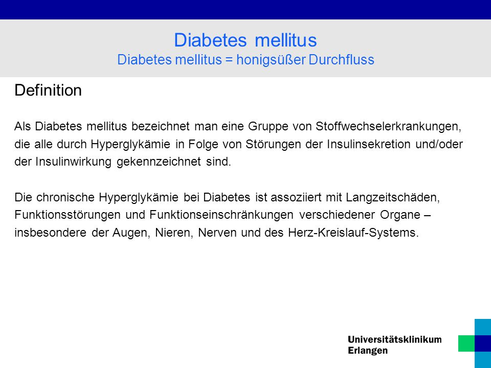 Definition Als Diabetes mellitus bezeichnet man eine Gruppe von Stoffwechselerkrankungen, die alle durch Hyperglykämie in Folge von Störungen der Insulinsekretion und/oder der Insulinwirkung gekennzeichnet sind.