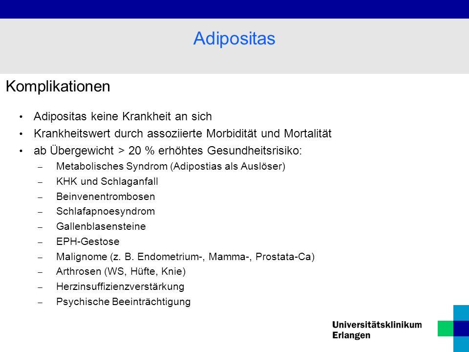 Komplikationen Adipositas keine Krankheit an sich Krankheitswert durch assoziierte Morbidität und Mortalität ab Übergewicht > 20 % erhöhtes Gesundheitsrisiko:  Metabolisches Syndrom (Adipostias als Auslöser)  KHK und Schlaganfall  Beinvenentrombosen  Schlafapnoesyndrom  Gallenblasensteine  EPH-Gestose  Malignome (z.
