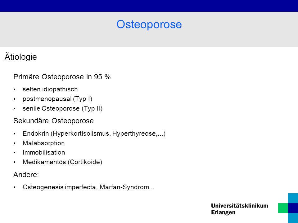 Ätiologie Primäre Osteoporose in 95 % selten idiopathisch postmenopausal (Typ I) senile Osteoporose (Typ II) Sekundäre Osteoporose Endokrin (Hyperkortisolismus, Hyperthyreose,...) Malabsorption Immobilisation Medikamentös (Cortikoide) Andere: Osteogenesis imperfecta, Marfan-Syndrom...