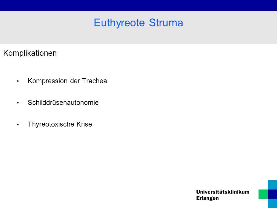 Komplikationen Kompression der Trachea Schilddrüsenautonomie Thyreotoxische Krise Euthyreote Struma