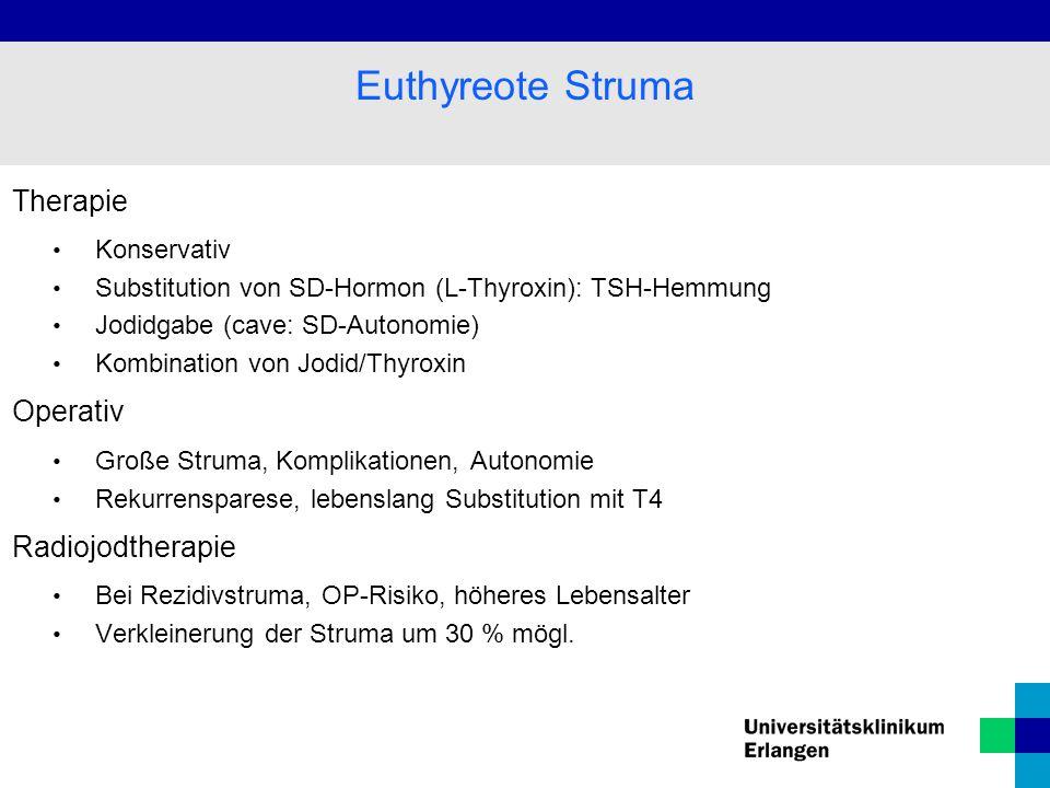 Therapie Konservativ Substitution von SD-Hormon (L-Thyroxin): TSH-Hemmung Jodidgabe (cave: SD-Autonomie) Kombination von Jodid/Thyroxin Operativ Große Struma, Komplikationen, Autonomie Rekurrensparese, lebenslang Substitution mit T4 Radiojodtherapie Bei Rezidivstruma, OP-Risiko, höheres Lebensalter Verkleinerung der Struma um 30 % mögl.